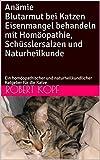Anämie Blutarmut bei Katzen Eisenmangel behandeln mit Homöopathie, Schüsslersalzen und Naturheilkunde: Ein homöopathischer und naturheilkundlicher Ratgeber für die Katze