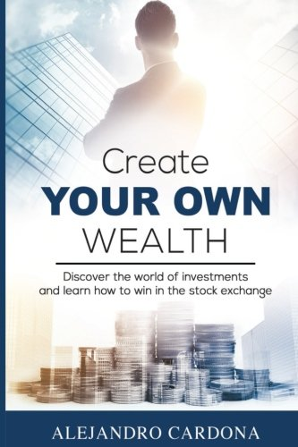 Download Pdf Create Your Own Wealth Discover The World Of Investments And Learn How To Win In The Stock Exchange Best Book By Alejandro Cardona 07ityje7y95eh253