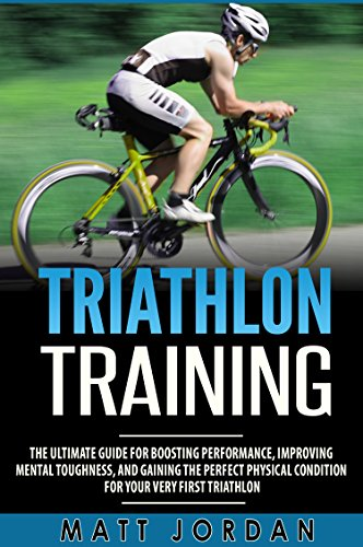Triathlon Training: The Ultimate Guide for Boosting Performance, Improving Mental Toughness, and Gaining the Perfect Physical Condition for Your Very First Triathlon (English Edition) por Matt Jordan