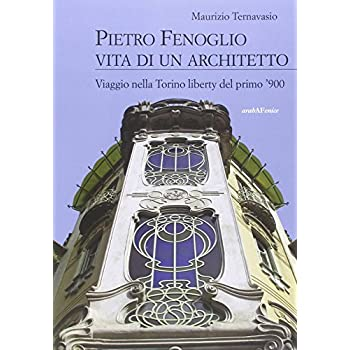 Pietro Fenoglio Vita Di Un Architetto. Viaggio Nella Torino Liberty Del Primo '900