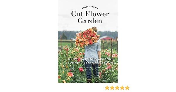 Floret Farm\'s Cut Flower Garden: Grow, Harvest, and Arrange Stunning ...