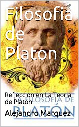 Filosofia de Platon: Refleccion en La Teoria de Platon por Alejandro Marquez