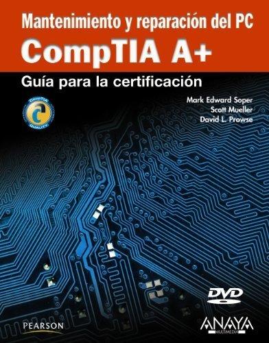 Mantenimiento y reparacion del PC / CompTIA A+ Cert Guide: Guia para la certificacion CompTIA A+ / Compt TIA A+ Certification Guide (Spanish Edition) by Soper, Mark Edward, Mueller, Scott, Prowse, David L. (2010) Paperback