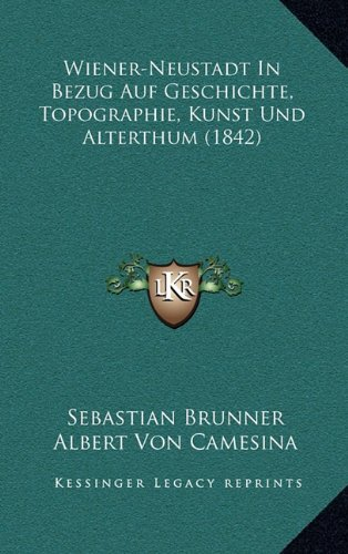 Wiener-Neustadt in Bezug Auf Geschichte, Topographie, Kunst Und Alterthum (1842)