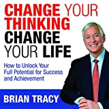 Change Your Thinking, Change Your Life: How to Unlock Your Full Potential for Success...