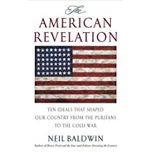 The American Revelation: Ten Ideals That Shaped Our Country from the Puritans to the Cold War by Neil Baldwin (2005-05-01)