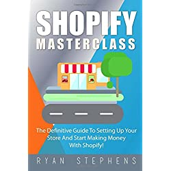 Shopify: Shopify MasterClass: The Definitive Guide To Setting Up Your Store And Start Making Money With Shopify