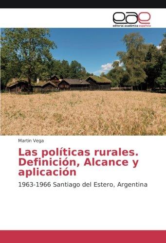 Descargar Libro Las políticas rurales. Definición, Alcance y aplicación: 1963-1966 Santiago del Estero, Argentina de Martin Vega