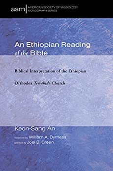An Ethiopian Reading of the Bible: Biblical Interpretation of the Ethiopian Orthodox Tewahido Church (American Society of Missiology Monograph Series Book 25) by [An, Keon-Sang]