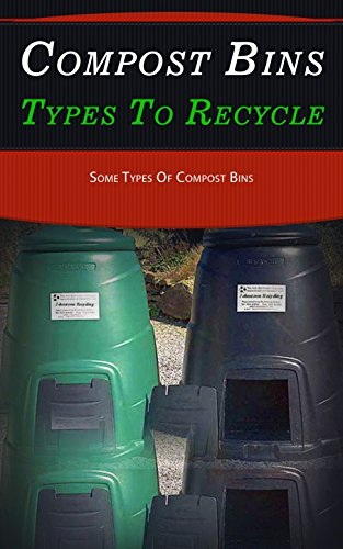 Compost Bins Types to Recycle: Some Types of Compost Bins (English Edition)
