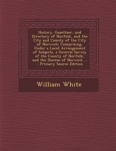 History, Gazetteer, and Directory of Norfolk, and the City and County of the City of Norwich: Comprising, Under a Lucid Arrangement of Subjects, a Gen