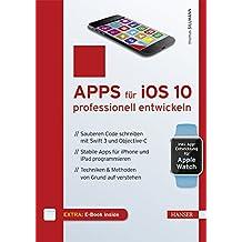 Apps für iOS 10 professionell entwickeln: Sauberen Code schreiben mit Swift 3 und Objective-C. Stabile Apps für iPhone und iPad programmieren. Techniken & Methoden von Grund auf verstehen