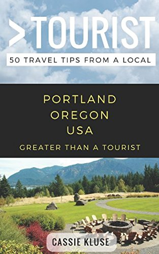 Greater Than a Tourist- Portland Oregon USA: 50 Travel Tips from a Local
