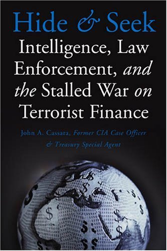 Hide and Seek: Intelligence, Law Enforcement, and the Stalled War on Terrorist Finance by John A. Cassara (2007-08-31)
