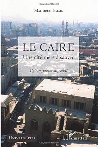 Le Caire, une cité mère à sauver : Culture, urbanisme, société par Mahmoud Ismail