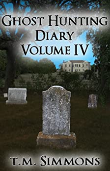 Ghost Hunting Diary Volume IV (Ghost Hunting Diaries Book 4) by [Simmons, T. M.]