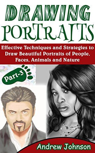 Drawing Portraits: Effective Techniques and Strategies to Draw Beautiful Portraits of People, Faces, Animals and Nature- Part-3(Drawing Portraits, Drawing, Drawing Faces) (English Edition)