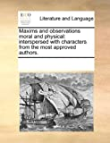 Maxims and Observations Moral and Physical: Interspersed with Characters from the Most Approved Authors