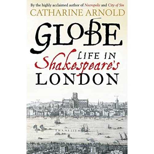 Globe: Life in Shakespeare's London by Catharine Arnold (2016-04-07)