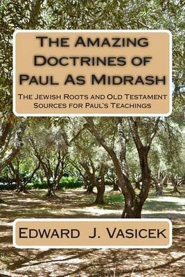 [(The Amazing Doctrines of Paul as Midrash : The Jewish Roots and Old Testament Sources for Paul's Teachings)] [By (author) Edward J Vasicek] published on (April, 2014)