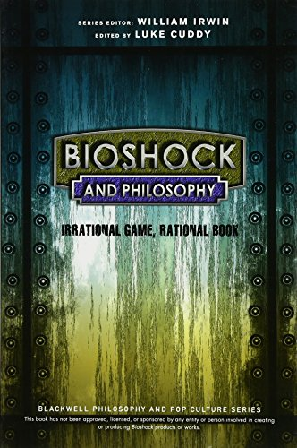 BioShock and Philosophy: Irrational Game, Rational Book (The Blackwell Philosophy and Pop Culture Series)