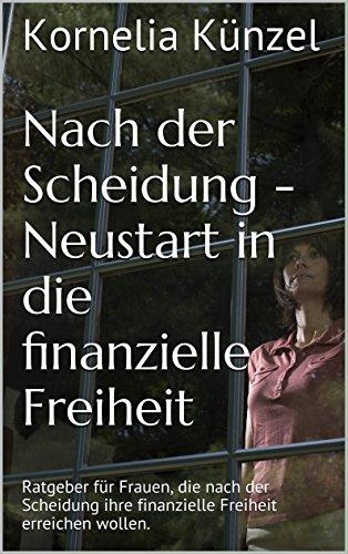 Nach der Scheidung dein Neustart in die finanzielle Freiheit!: Ratgeber für Frauen, die nach der Scheidung ihre finanzielle Freiheit erreichen wollen.