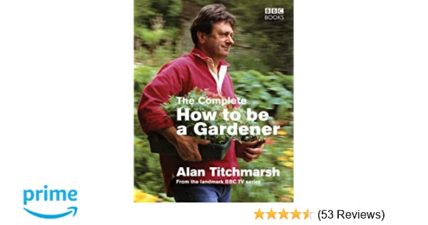 how to be a gardener. The Complete How To Be A Gardener: Amazon.co.uk: Alan Titchmarsh: 8601300330952: Books Gardener