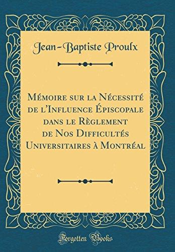 Mmoire Sur La Ncessit de L'Influence piscopale Dans Le Rglement de Nos Difficults Universitaires  Montral (Classic Reprint)