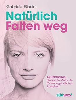 Natürlich Falten weg: Akupressing: die sanfte Methode für ein jugendliches Aussehen (German Edition) par [Biasini, Gabriela]