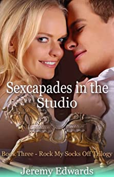 Sexcapades in the Studio - Book Three in the Rock My Socks Off Trilogy by [Edwards, Jeremy]