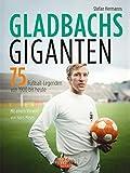 Gladbachs Giganten: 75 Fußball-Legenden von 1900 bis heute - Stefan Hermanns
