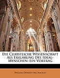 Die Christliche Wissenschaft ALS Erklarung Des Ideal-Menschen: Ein Vortrag