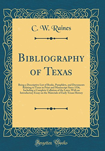 Bibliography of Texas: Being a Descriptive List of Books, Pamphlets, and Documents Relating to Texas in Print and Manuscript Since 1536, Including a ... Essay on the Materials of Early Texan History
