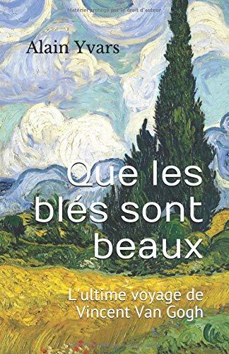 Que les blés sont beaux: L'ultime voyage de Vincent Van Gogh par Alain Yvars