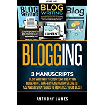 Blogging: 3 Manuscripts – Blog Writing (The Content Creation Blueprint, Traffic Generation Secrets, Advanced Strategies to Monetize Your Blog) (English Edition)