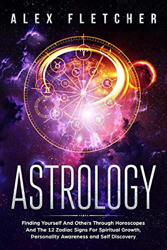 Astrology: Finding Yourself And Others Through Horoscopes And The 12 Zodiac  Signs For Spiritual Growth, Personality Awareness and Self Discovery (Soul