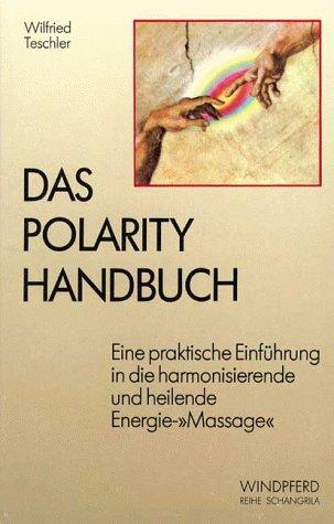 Das Polarity Handbuch. Eine praktische Einführung in die harmonisierende und heilende Energie-Massage