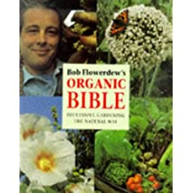 Bob Flowerdew's Organic Bible: Successful Gardening the Natural Way : Everything You Need to Know to Create Your Own Paradise of Flowers, Fruits and Vegetables, Thronging With wildl