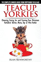 Teacup Yorkies - The Complete Owners Guide. Choosing, Caring for and Training Your Miniature Yorkshire Terrier, Micro, Toy or Mini Yorkie. by Alan Kenworthy (2013-12-06)
