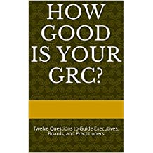 How Good is your GRC?: Twelve Questions to Guide Executives, Boards, and Practitioners (English Edition)