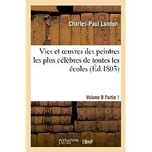 Vies Et Oeuvres Des Peintres Les Plus Célèbres de Toutes Les Écoles. Vol. 8, Part. 1 (Arts)
