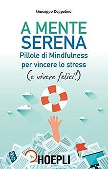 A mente serena: Pillole di Mindfulness per vincere lo stress (e vivere felici!) di [Coppolino, Giuseppe]