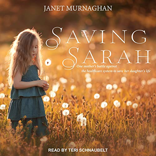 Saving Sarah: One Mother�s Battle Against the Health Care System to Save Her Daughter�s Life -