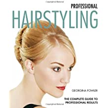 Professional Hairstyling: The Complete Guide to Professional Results