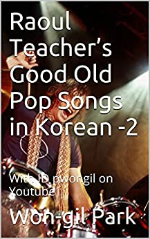 Raoul Teacher's Good Old Pop Songs in Korean -2: With ID pwongil on Youtube (English Edition) von [Park, Won-gil]