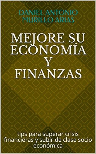 Mejore Su Economía Y Finanzas: Desarrolle Hábitos  Para Superar Crisis Financieras Y Escalar Económicamente por Daniel Antonio Murillo Arias