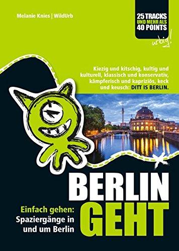 BERLIN GEHT: Spaziergänge in und um Berlin. Kiezig und kitschig, kultig und kulturell, klassisch und konservativ, kämpferisch und kapriziös, keck und keusch