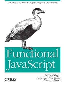 Functional JavaScript: Introducing Functional Programming with Underscore.js von [Fogus, Michael]