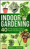 Indoor Gardening : 40 Of The Easiest Indoor Plants You Can Grow (House Plants and Indoor Gardening Guide)