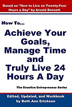 How to Achieve Your Goals, Manage Time and  Truly Live 24 Hours A Day: The Creative Entrepreneur by [Bennett, Arnold]